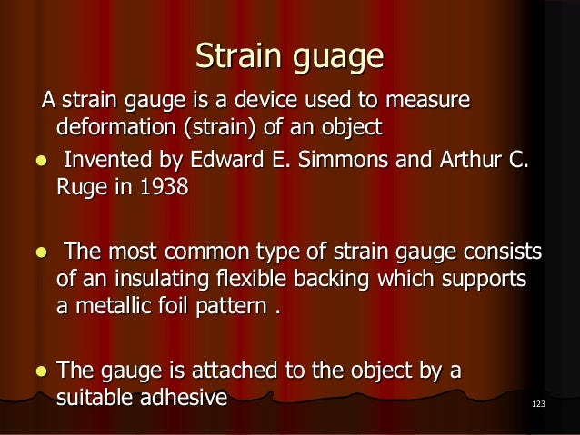 Strain guageA strain gauge is a device used to measuredeformation (strain) of an object Invented by Edward E. Simmons and...