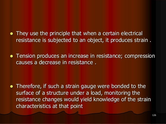  They use the principle that when a certain electricalresistance is subjected to an object, it produces strain . Tension...