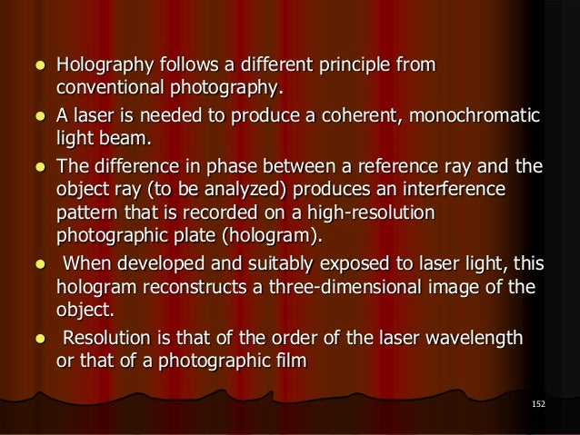  Holography follows a different principle fromconventional photography. A laser is needed to produce a coherent, monochr...