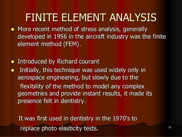 FINITE ELEMENT ANALYSIS More recent method of stress analysis, generallydeveloped in 1956 in the aircraft industry was th...