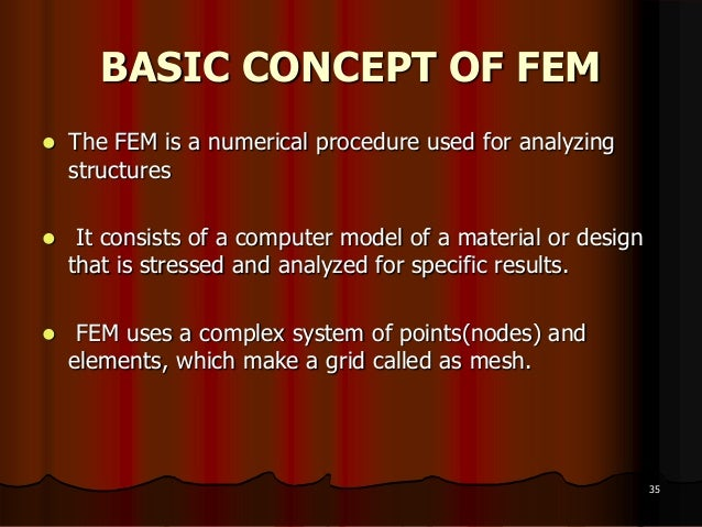 BASIC CONCEPT OF FEM The FEM is a numerical procedure used for analyzingstructures It consists of a computer model of a ...