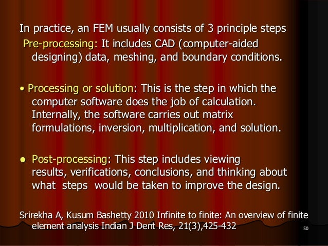 In practice, an FEM usually consists of 3 principle stepsPre-processing: It includes CAD (computer-aideddesigning) data, m...