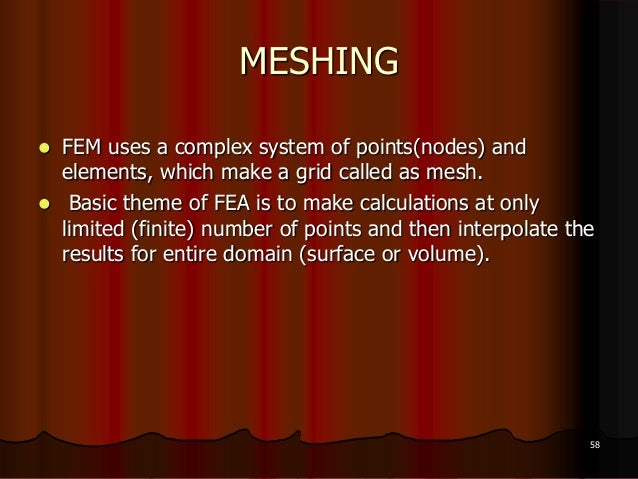 MESHING FEM uses a complex system of points(nodes) andelements, which make a grid called as mesh. Basic theme of FEA is ...