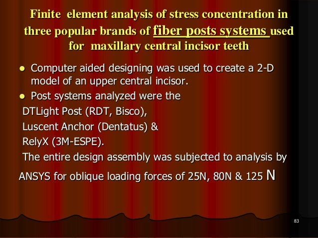 Finite element analysis of stress concentration inthree popular brands of fiber posts systems usedfor maxillary central in...