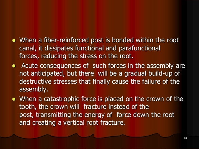  When a fiber-reinforced post is bonded within the rootcanal, it dissipates functional and parafunctionalforces, reducing...