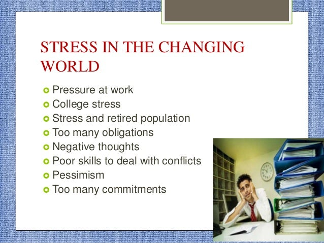 STRESS IN THE CHANGING WORLD  Pressure at work  College stress  Stress and retired population  Too many obligations  ...