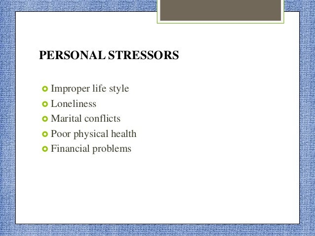 STRESSORS RELATED TO JOB  Poor knowledge of job  Unwanted job  Shift work  Low salary  Job insecurity