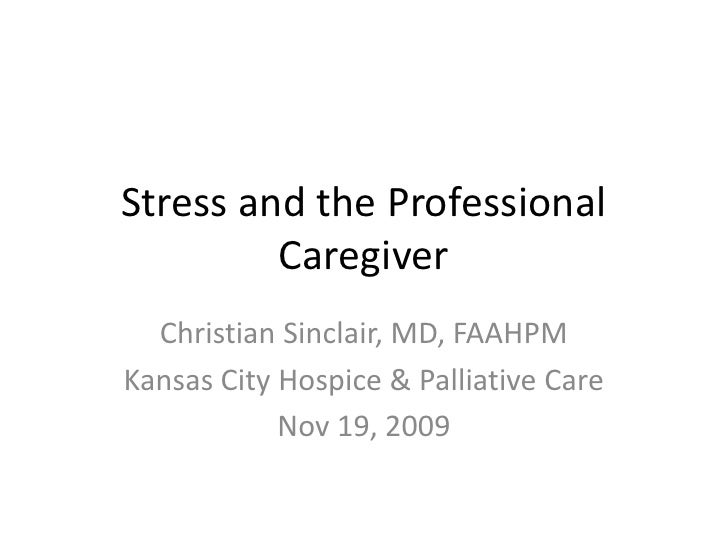 Stress and the Professional Caregiver<br />Christian Sinclair, MD, FAAHPM<br />Kansas City Hospice & Palliative Care<br />...