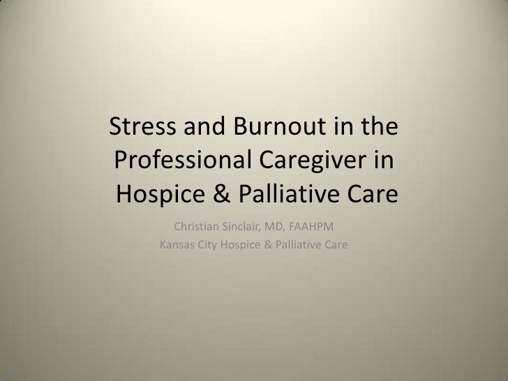 Stress and Burnout in the Professional Caregiver in  Hospice & Palliative Care<br />Christian Sinclair, MD, FAAHPM<br />Ka...