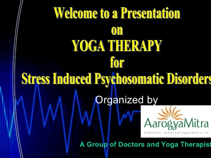Organized by   Welcome to a Presentation  on YOGA THERAPY  for Stress Induced Psychosomatic Disorders A Group of Doctors a...