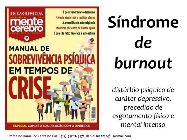 Professor Daniel de Carvalho Luz - (15) 9 9126 5571 daniel.luz2020@Hotmail.com Síndrome de burnout distúrbio psíquico de c...