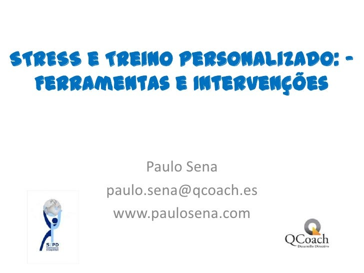 STRESS e Treino Personalizado: – Ferramentas e Intervenções Paulo Sena paulo.sena@qcoach.es www.paulosena.com