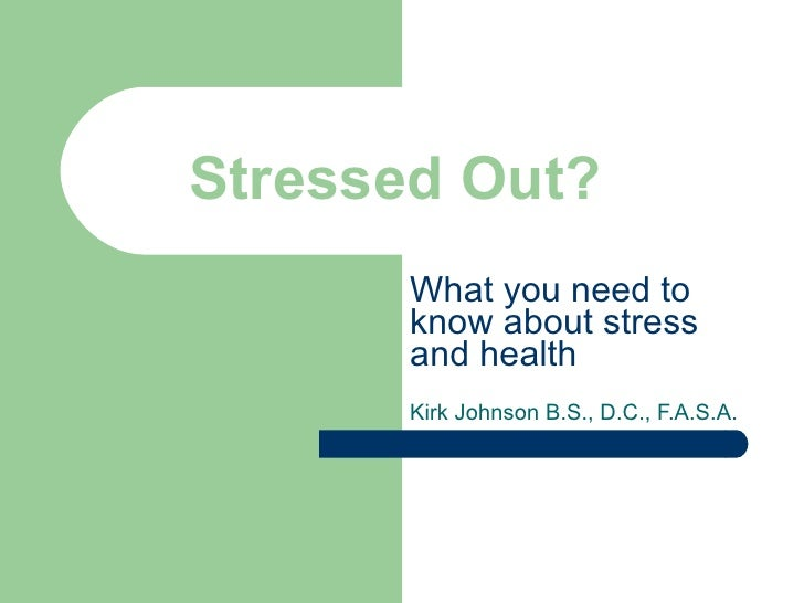 Stressed Out? What you need to know about stress and health Kirk Johnson B.S., D.C., F.A.S.A.