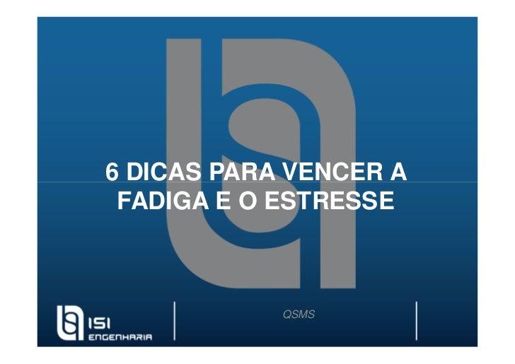 6 DICAS PARA VENCER A FADIGA E O ESTRESSE            QSMS