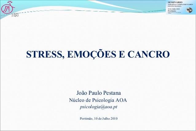 STRESS, EMOÇÕES E CANCRO João Paulo Pestana Núcleo de Psicologia AOA psicologia@aoa.pt Portimão, 10 de Julho 2010