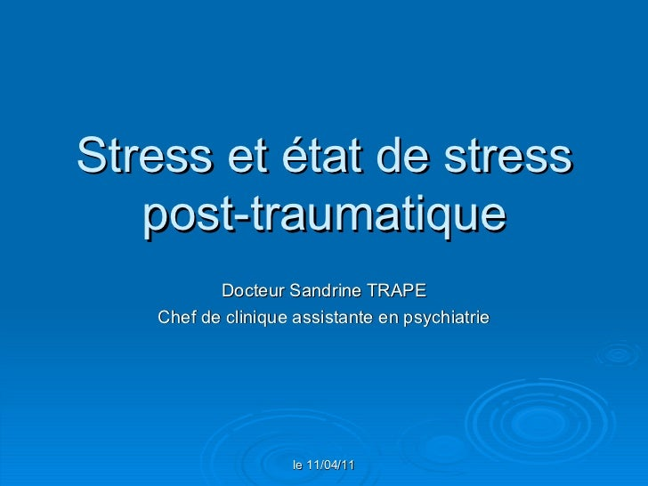 Stress et état de stress post-traumatique Docteur Sandrine TRAPE Chef de clinique assistante en psychiatrie le 11/04/11