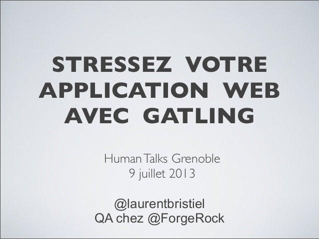 STRESSEZ VOTRE APPLICATION WEB AVEC GATLING HumanTalks Grenoble 9 juillet 2013 @laurentbristiel QA chez @ForgeRock