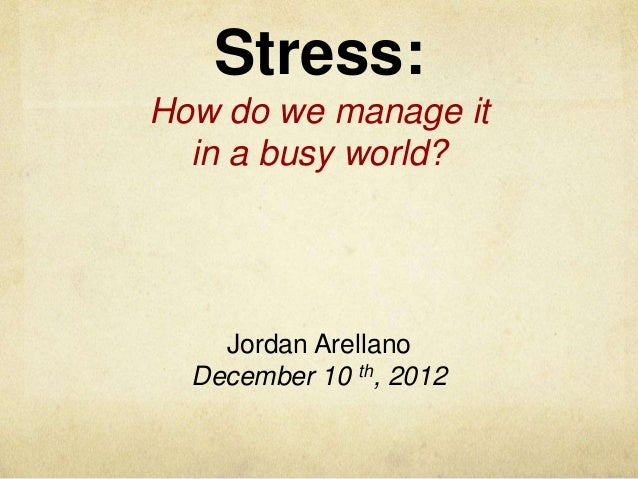 Stress:How do we manage it  in a busy world?    Jordan Arellano  December 10 th, 2012