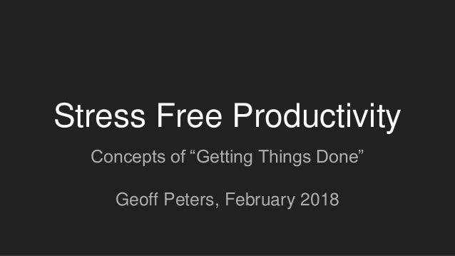 "Stress Free Productivity Concepts of ""Getting Things Done"" Geoff Peters, February 2018"
