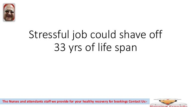 Stressful job could shave off 33 yrs of life span The Nurses and attendants staff we provide for your healthy recovery for...