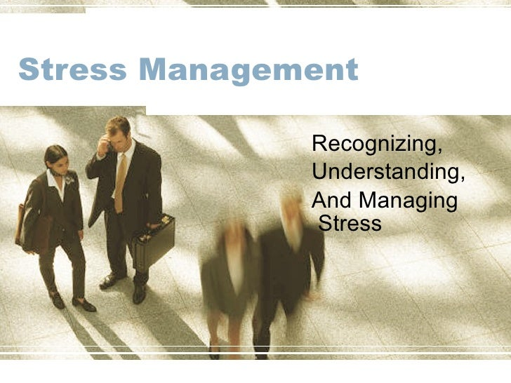 Stress Management  Recognizing,  Understanding, And Managing  Stress