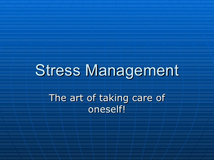 Stress Management The art of taking care of oneself!