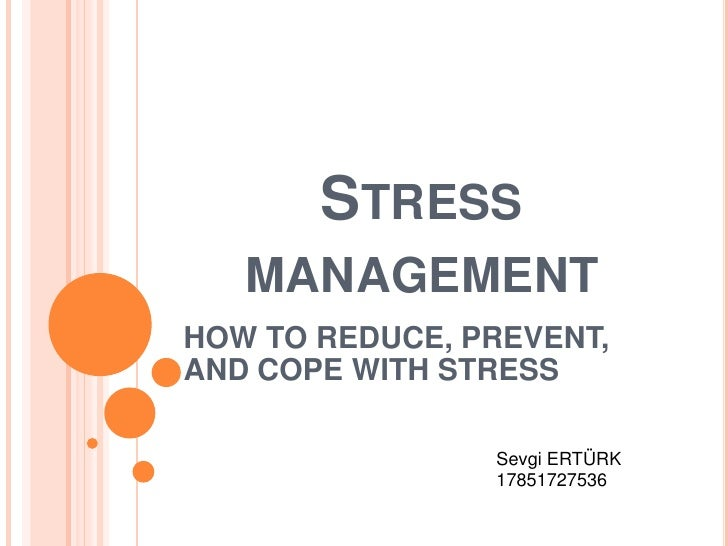 Stressmanagement<br />HOW TO REDUCE, PREVENT, AND COPE WITH STRESS<br />Sevgi ERTÜRK<br />17851727536<br />