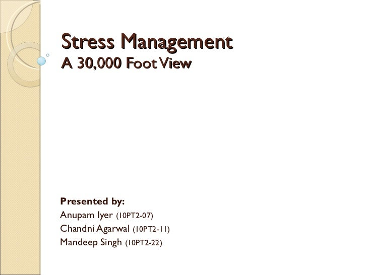 Stress Management A 30,000 Foot View Presented by: Anupam Iyer  (10PT2-07) Chandni Agarwal  (10PT2-11) Mandeep Singh  (10P...