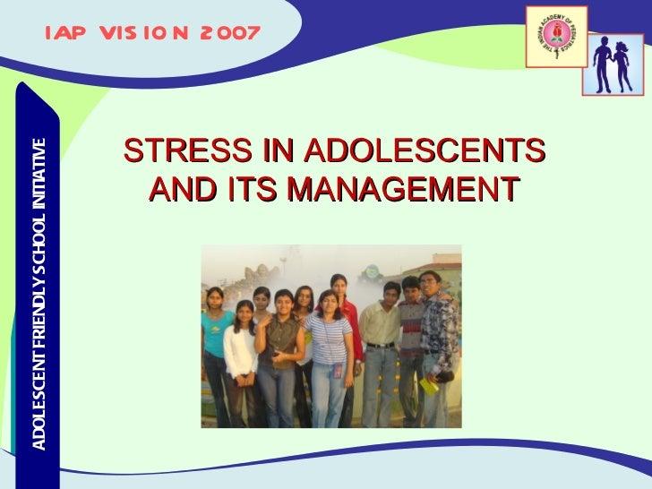 IAP VISION 2007 Adolescent Friendly School Initiative ADOLESCENT FRIENDLY SCHOOL INITIATIVE STRESS IN ADOLESCENTS AND ITS ...