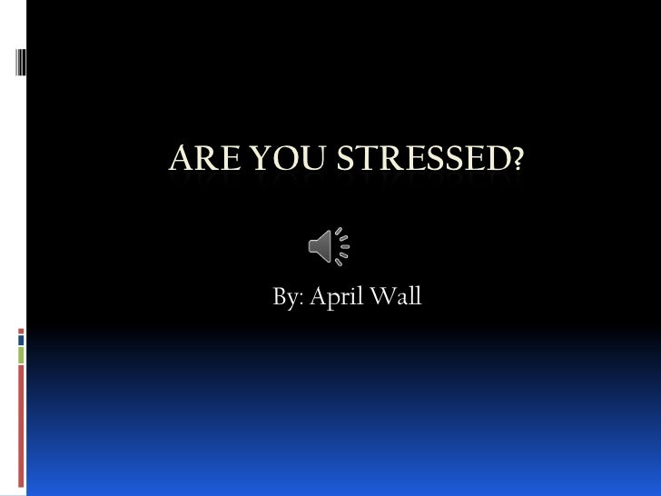 ARE YOU STRESSED?    By: April Wall