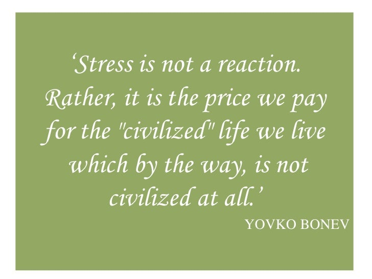 """Stress is not a reaction.Rather, it is the price we payfor the ""civilized"" life we live  which by the way, is not       c..."