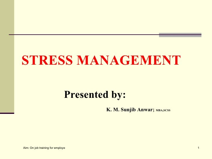 STRESS MANAGEMENT                              Presented by:                                                 K. M. Sunjib ...