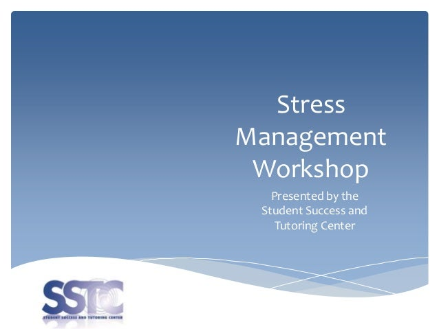 Stress Management Workshop Presented by the Student Success and Tutoring Center