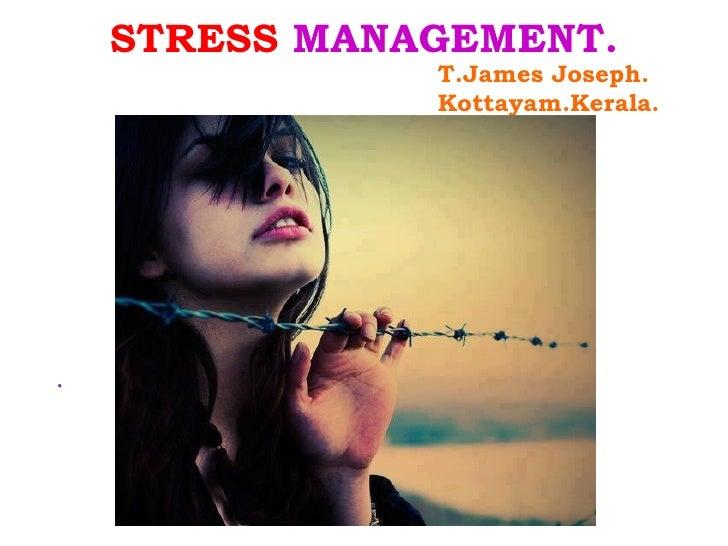 STRESS MANAGEMENT.               T.James Joseph.               Kottayam.Kerala..