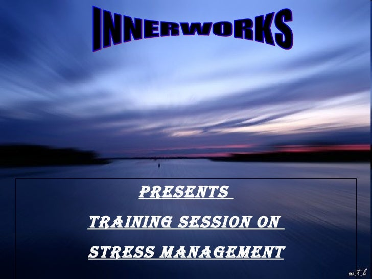 11/03/09 INNERWORKS Presents  Training Session on  STRESS MANAGEMENT
