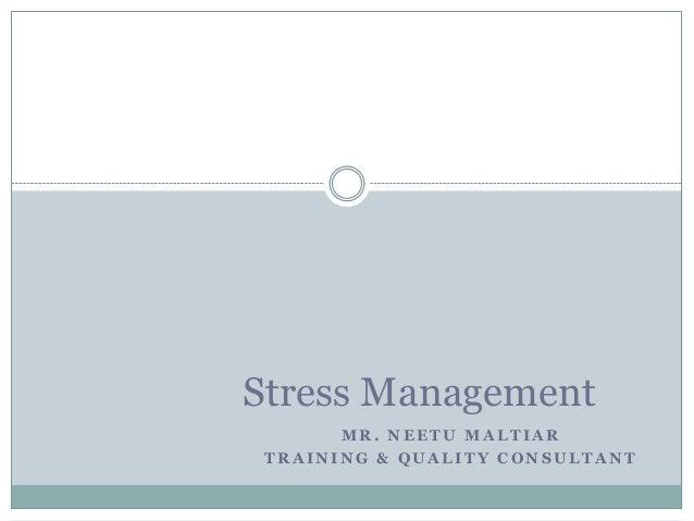 M R . N E E T U M A L T I A R T R A I N I N G & Q U A L I T Y C O N S U L T A N T Stress Management