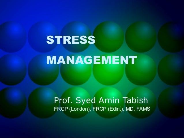 STRESS MANAGEMENT Prof. Syed Amin Tabish FRCP (London), FRCP (Edin.), MD, FAMS