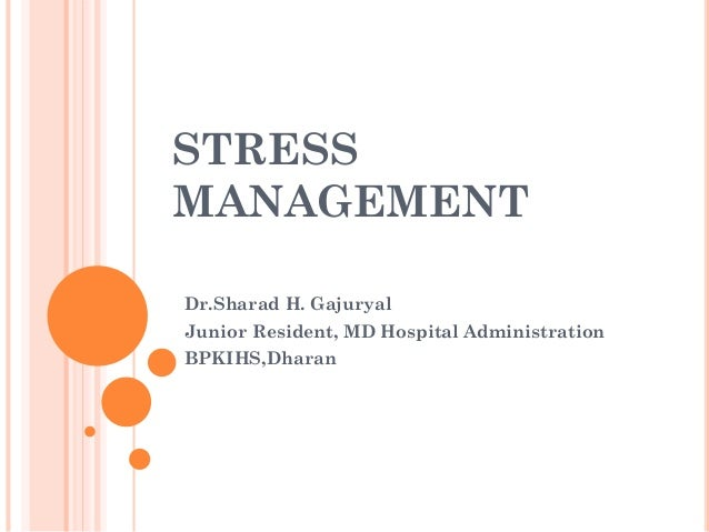 STRESS MANAGEMENT Dr.Sharad H. Gajuryal Junior Resident, MD Hospital Administration BPKIHS,Dharan