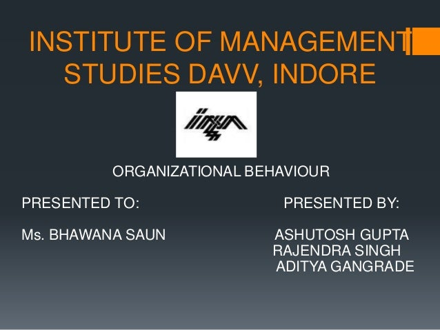 ORGANIZATIONAL BEHAVIOUR PRESENTED TO: PRESENTED BY: Ms. BHAWANA SAUN ASHUTOSH GUPTA RAJENDRA SINGH ADITYA GANGRADE INSTIT...