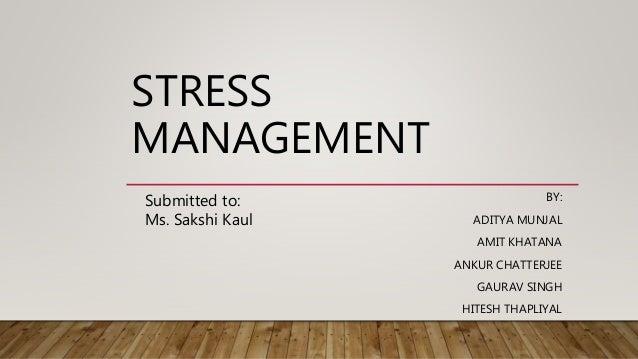 STRESS MANAGEMENT BY: ADITYA MUNJAL AMIT KHATANA ANKUR CHATTERJEE GAURAV SINGH HITESH THAPLIYAL Submitted to: Ms. Sakshi K...