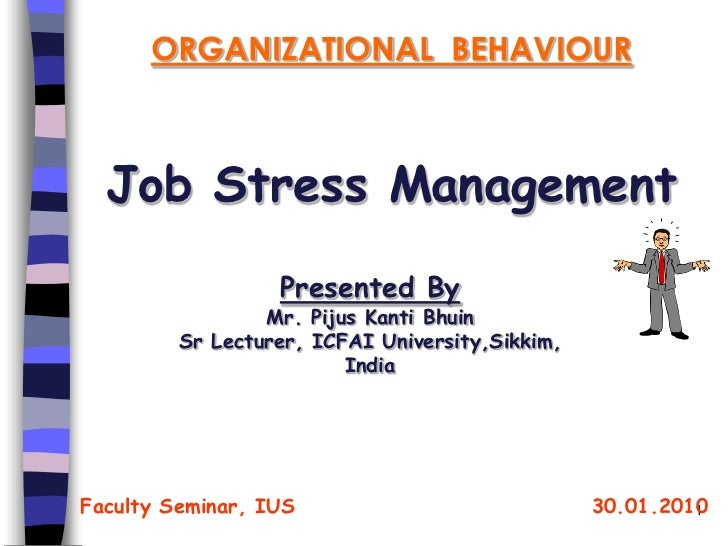 ORGANIZATIONAL BEHAVIOUR  Job Stress Management                  Presented By                 Mr. Pijus Kanti Bhuin       ...