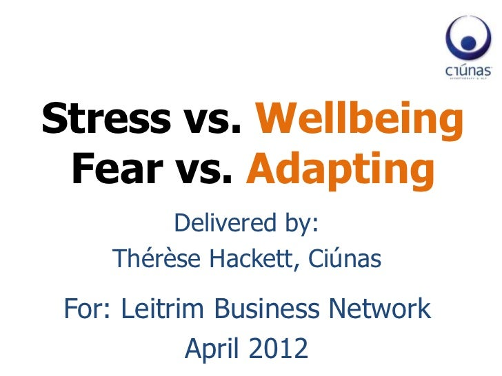 Stress vs. Wellbeing Fear vs. Adapting         Delivered by:    Thérèse Hackett, Ciúnas For: Leitrim Business Network     ...
