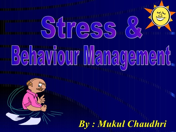 By : Mukul Chaudhri Stress &  Behaviour Management
