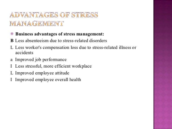 <ul><li>Business advantages of stress management: </li></ul><ul><li>  Less absenteeism due to stress-related disorders </...