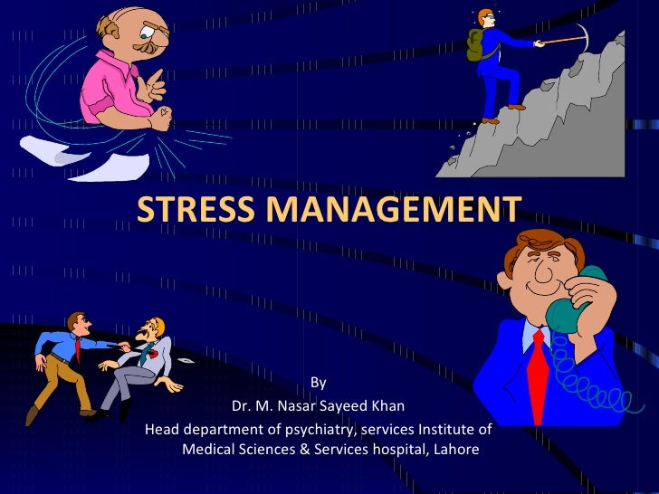 STRESS MANAGEMENT By Dr. M. Nasar Sayeed Khan Head department of psychiatry, services Institute of Medical Sciences & Serv...