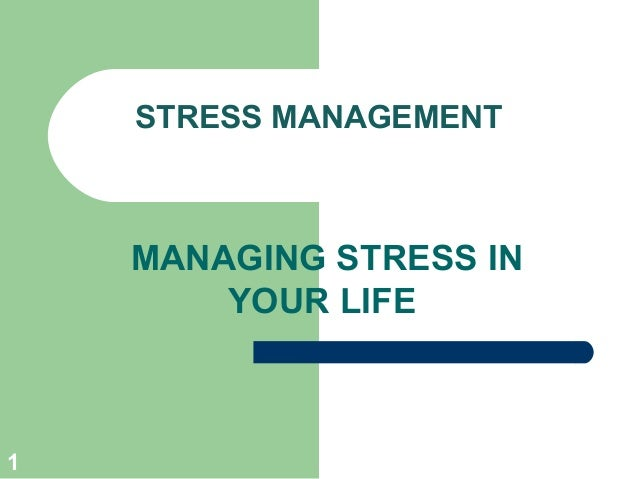 1 STRESS MANAGEMENT MANAGING STRESS IN YOUR LIFE