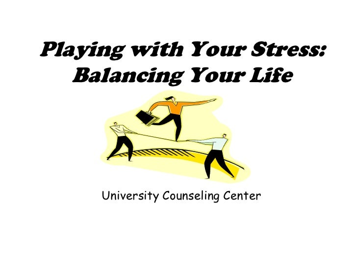 Playing with Your Stress: Balancing Your Life<br />University Counseling Center<br />