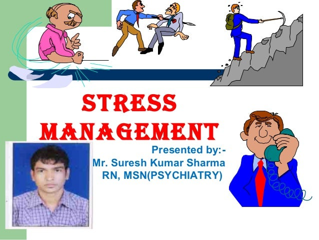 STRESSMANAGEMENT             Presented by:-  Mr. Suresh Kumar Sharma   RN, MSN(PSYCHIATRY)