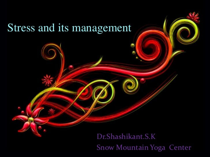 Stress and its management                 Dr.Shashikant.S.K                 Snow Mountain Yoga Center