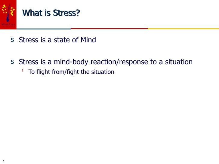 What is Stress? <ul><li>Stress is a state of Mind </li></ul><ul><li>Stress is a mind-body reaction/response to a situation...